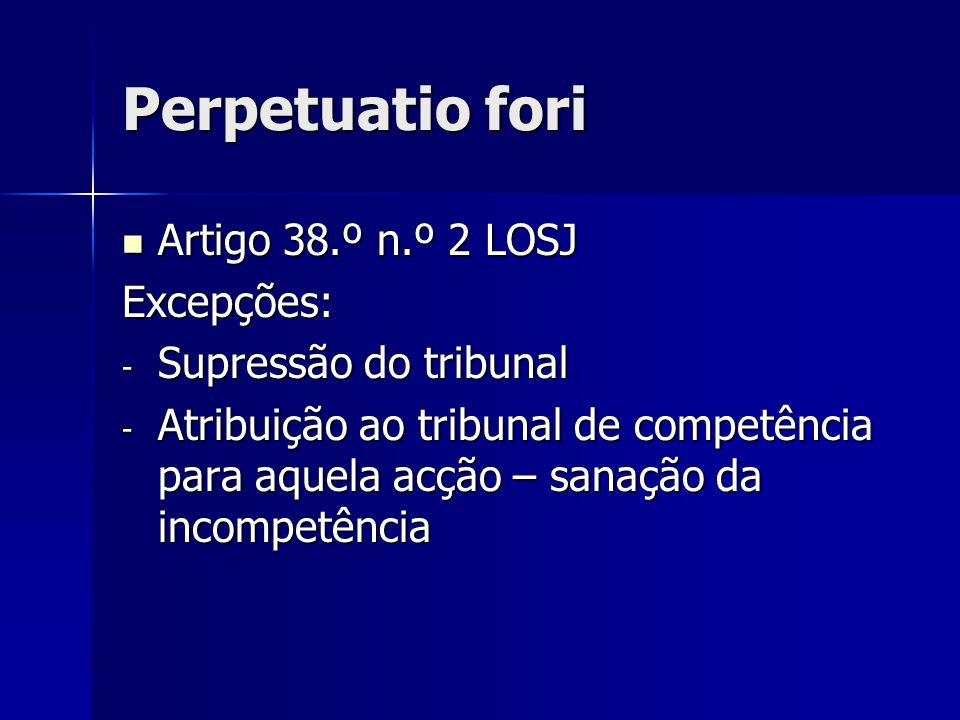 Perpetuatio fori Artigo 38.º n.º 2 LOSJ Excepções: