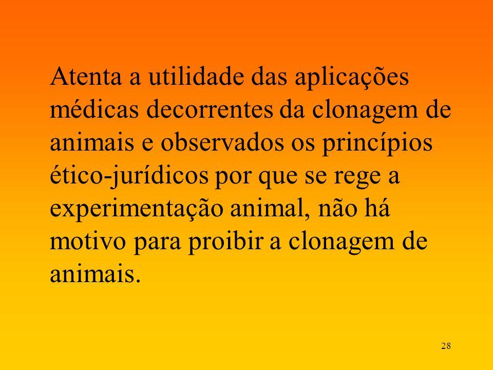 Atenta a utilidade das aplicações médicas decorrentes da clonagem de animais e observados os princípios ético-jurídicos por que se rege a experimentação animal, não há motivo para proibir a clonagem de animais.