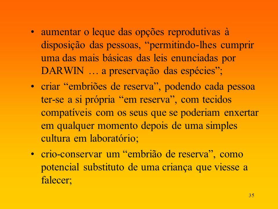 aumentar o leque das opções reprodutivas à disposição das pessoas, permitindo-lhes cumprir uma das mais básicas das leis enunciadas por DARWIN … a preservação das espécies ;