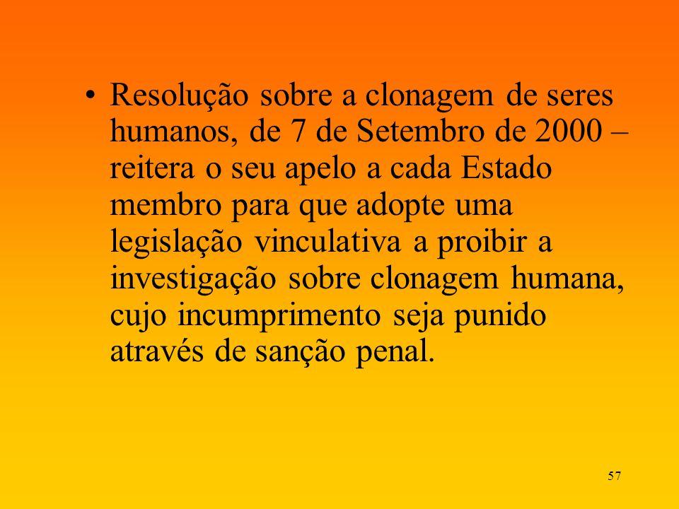 Resolução sobre a clonagem de seres humanos, de 7 de Setembro de 2000 – reitera o seu apelo a cada Estado membro para que adopte uma legislação vinculativa a proibir a investigação sobre clonagem humana, cujo incumprimento seja punido através de sanção penal.
