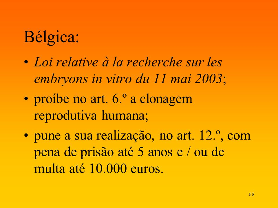 Bélgica: Loi relative à la recherche sur les embryons in vitro du 11 mai 2003; proíbe no art. 6.º a clonagem reprodutiva humana;