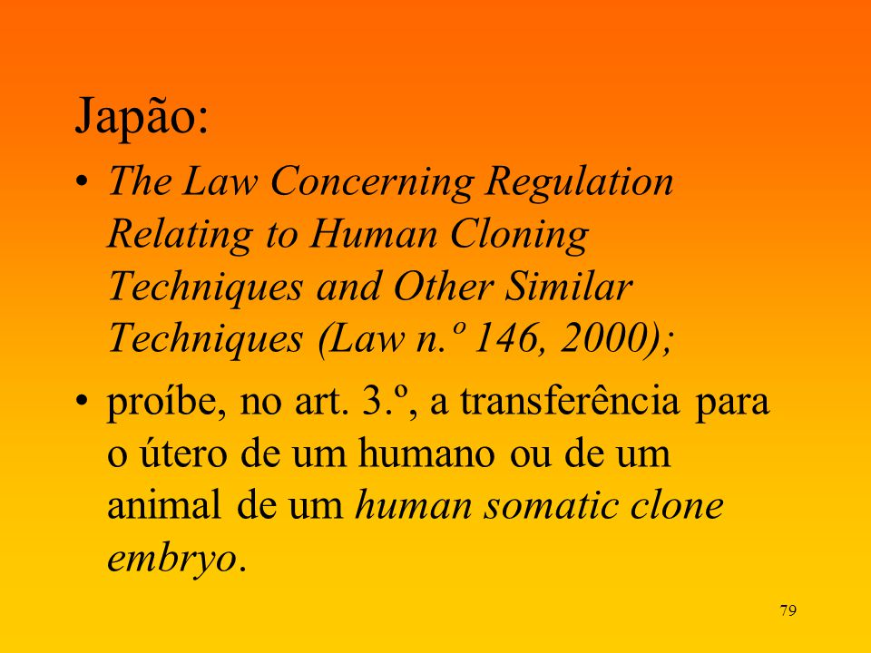 Japão: The Law Concerning Regulation Relating to Human Cloning Techniques and Other Similar Techniques (Law n.º 146, 2000);