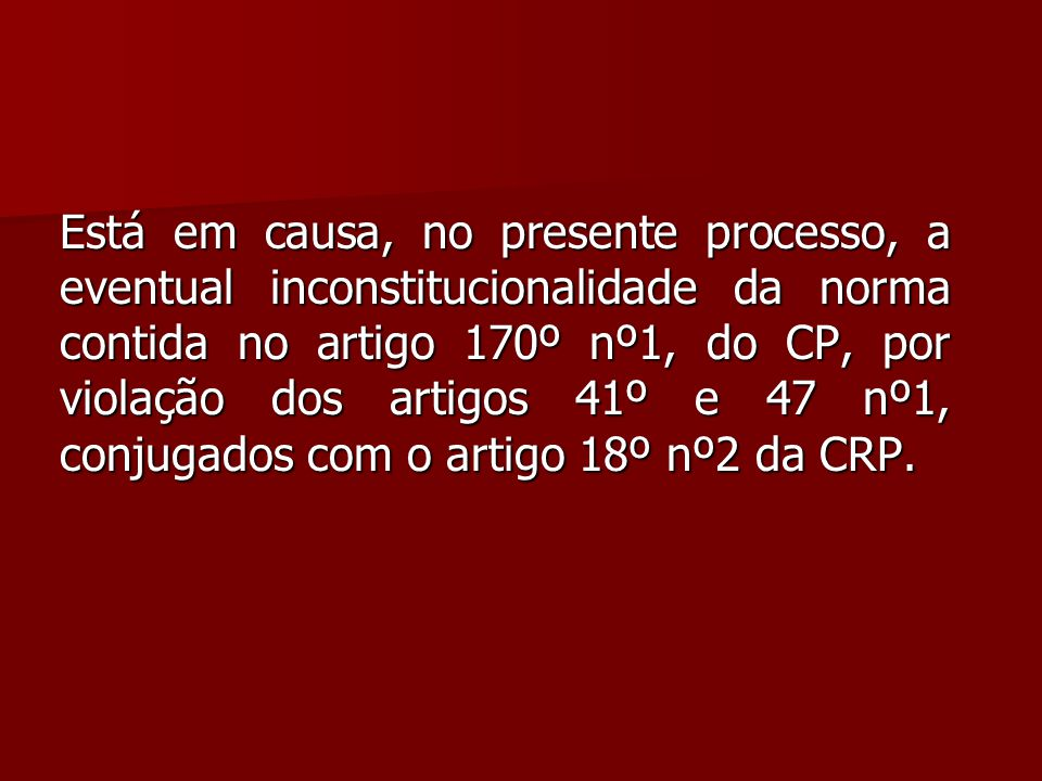 Está em causa, no presente processo, a eventual inconstitucionalidade da norma contida no artigo 170º nº1, do CP, por violação dos artigos 41º e 47 nº1, conjugados com o artigo 18º nº2 da CRP.