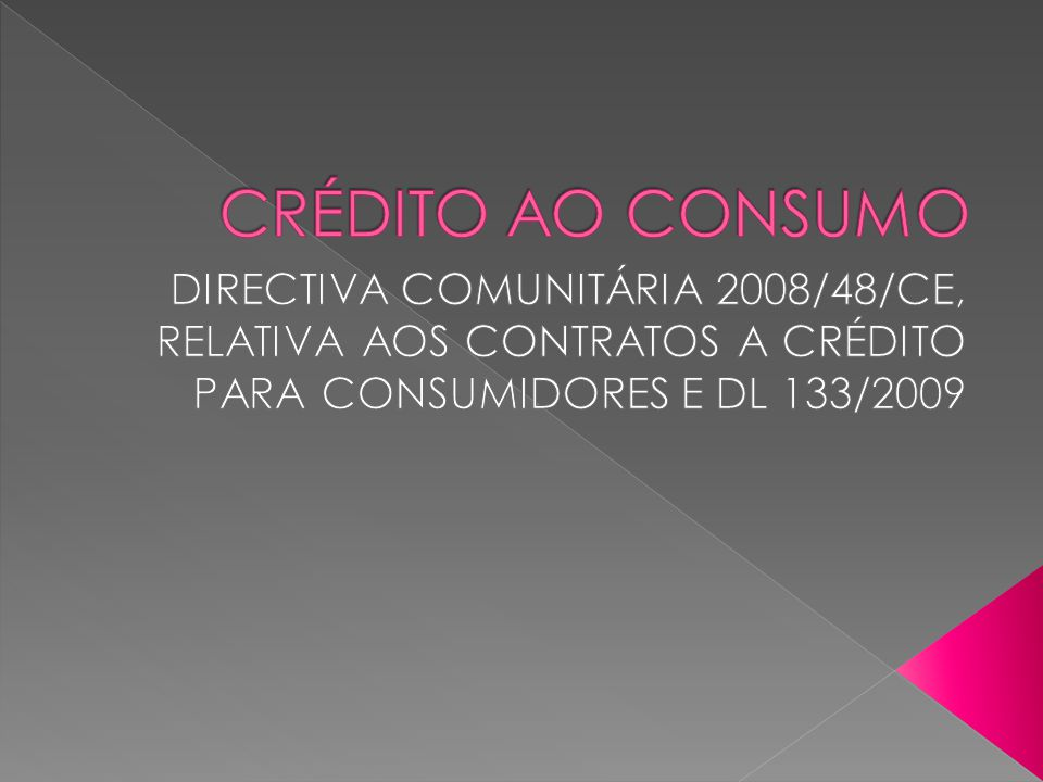 CRÉDITO AO CONSUMO DIRECTIVA COMUNITÁRIA 2008/48/CE, RELATIVA AOS CONTRATOS A CRÉDITO PARA CONSUMIDORES E DL 133/2009.