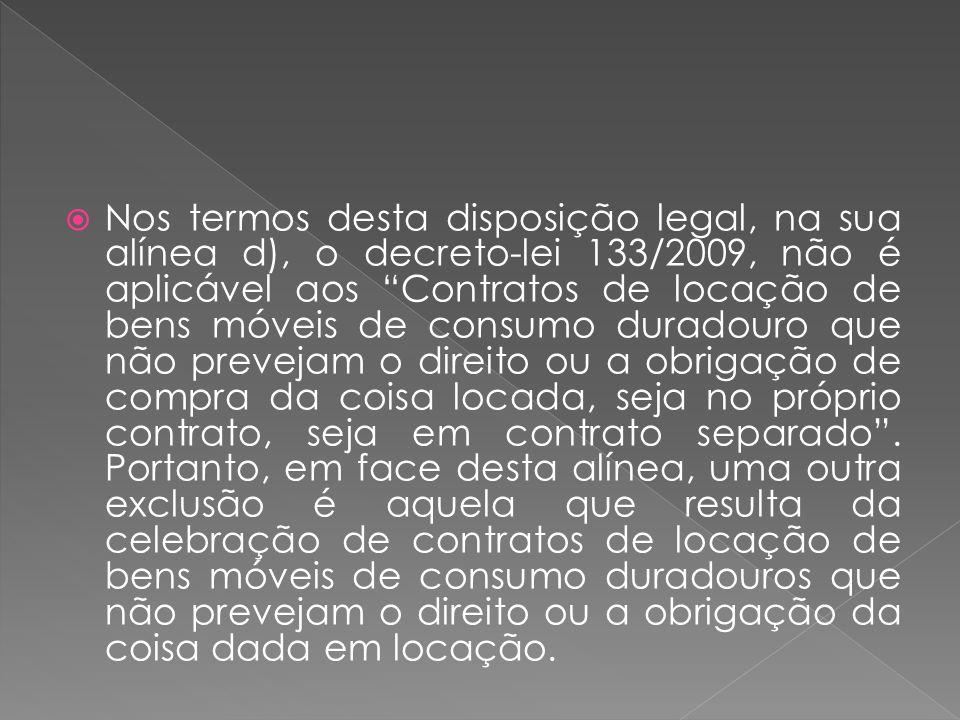 Nos termos desta disposição legal, na sua alínea d), o decreto-lei 133/2009, não é aplicável aos Contratos de locação de bens móveis de consumo duradouro que não prevejam o direito ou a obrigação de compra da coisa locada, seja no próprio contrato, seja em contrato separado .