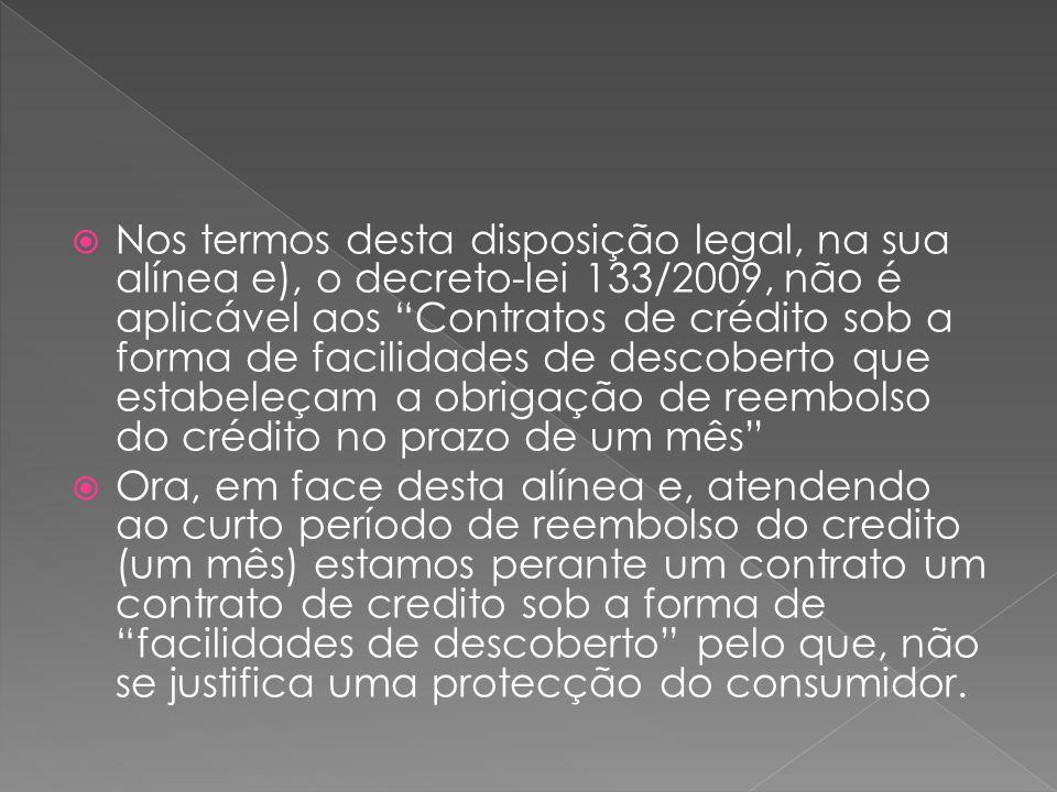 Nos termos desta disposição legal, na sua alínea e), o decreto-lei 133/2009, não é aplicável aos Contratos de crédito sob a forma de facilidades de descoberto que estabeleçam a obrigação de reembolso do crédito no prazo de um mês