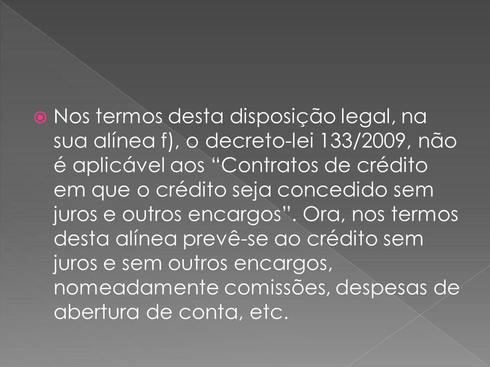 Nos termos desta disposição legal, na sua alínea f), o decreto-lei 133/2009, não é aplicável aos Contratos de crédito em que o crédito seja concedido sem juros e outros encargos .