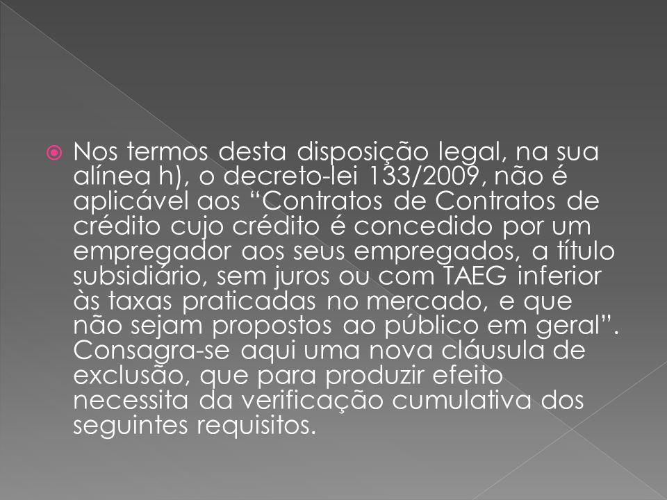 Nos termos desta disposição legal, na sua alínea h), o decreto-lei 133/2009, não é aplicável aos Contratos de Contratos de crédito cujo crédito é concedido por um empregador aos seus empregados, a título subsidiário, sem juros ou com TAEG inferior às taxas praticadas no mercado, e que não sejam propostos ao público em geral .