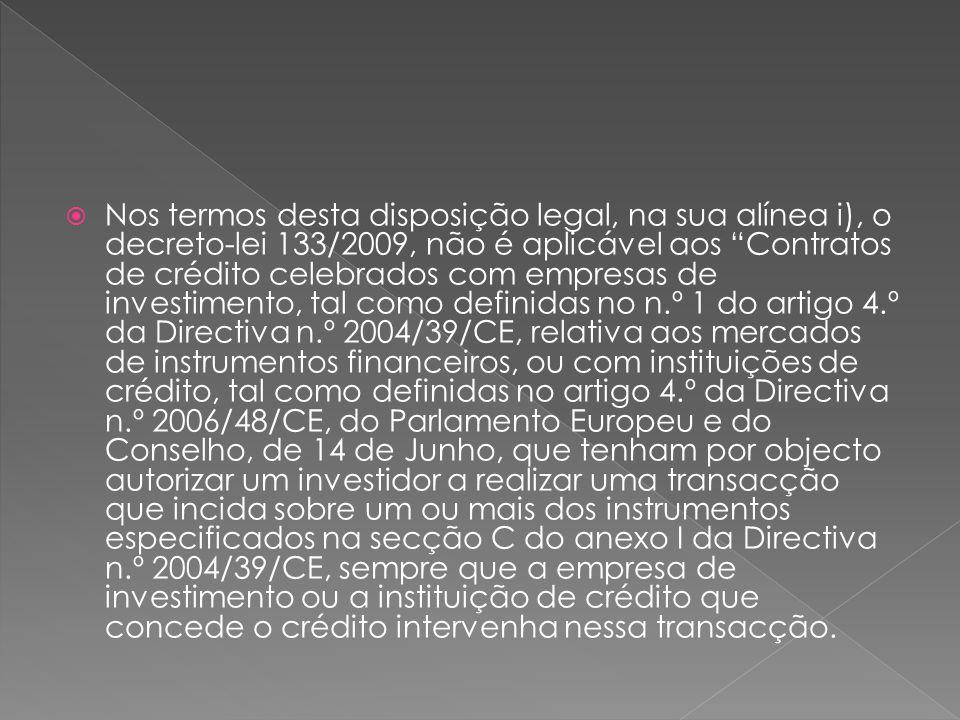 Nos termos desta disposição legal, na sua alínea i), o decreto-lei 133/2009, não é aplicável aos Contratos de crédito celebrados com empresas de investimento, tal como definidas no n.º 1 do artigo 4.º da Directiva n.º 2004/39/CE, relativa aos mercados de instrumentos financeiros, ou com instituições de crédito, tal como definidas no artigo 4.º da Directiva n.º 2006/48/CE, do Parlamento Europeu e do Conselho, de 14 de Junho, que tenham por objecto autorizar um investidor a realizar uma transacção que incida sobre um ou mais dos instrumentos especificados na secção C do anexo I da Directiva n.º 2004/39/CE, sempre que a empresa de investimento ou a instituição de crédito que concede o crédito intervenha nessa transacção.