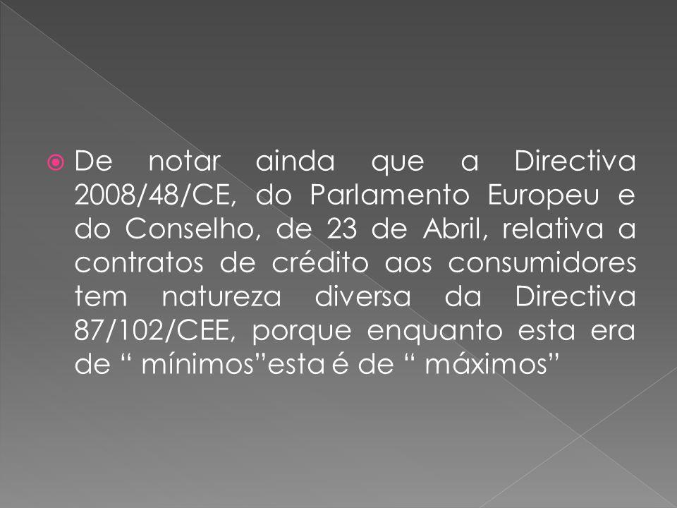 De notar ainda que a Directiva 2008/48/CE, do Parlamento Europeu e do Conselho, de 23 de Abril, relativa a contratos de crédito aos consumidores tem natureza diversa da Directiva 87/102/CEE, porque enquanto esta era de mínimos esta é de máximos