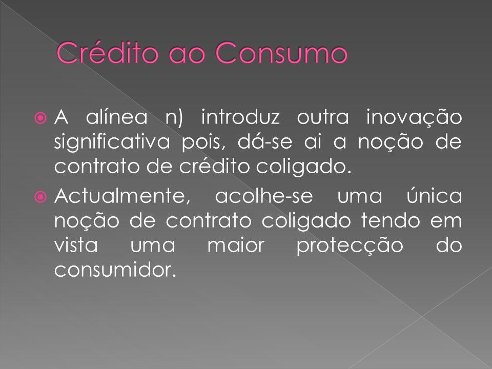 Crédito ao Consumo A alínea n) introduz outra inovação significativa pois, dá-se ai a noção de contrato de crédito coligado.