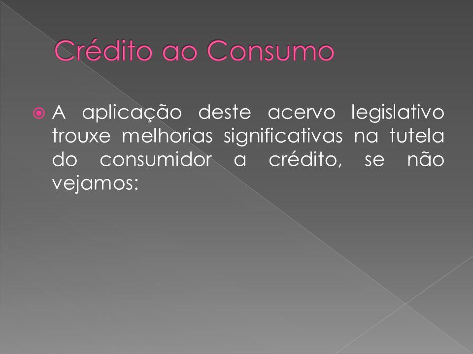 Crédito ao Consumo A aplicação deste acervo legislativo trouxe melhorias significativas na tutela do consumidor a crédito, se não vejamos:
