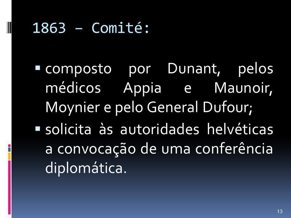1863 – Comité: composto por Dunant, pelos médicos Appia e Maunoir, Moynier e pelo General Dufour;