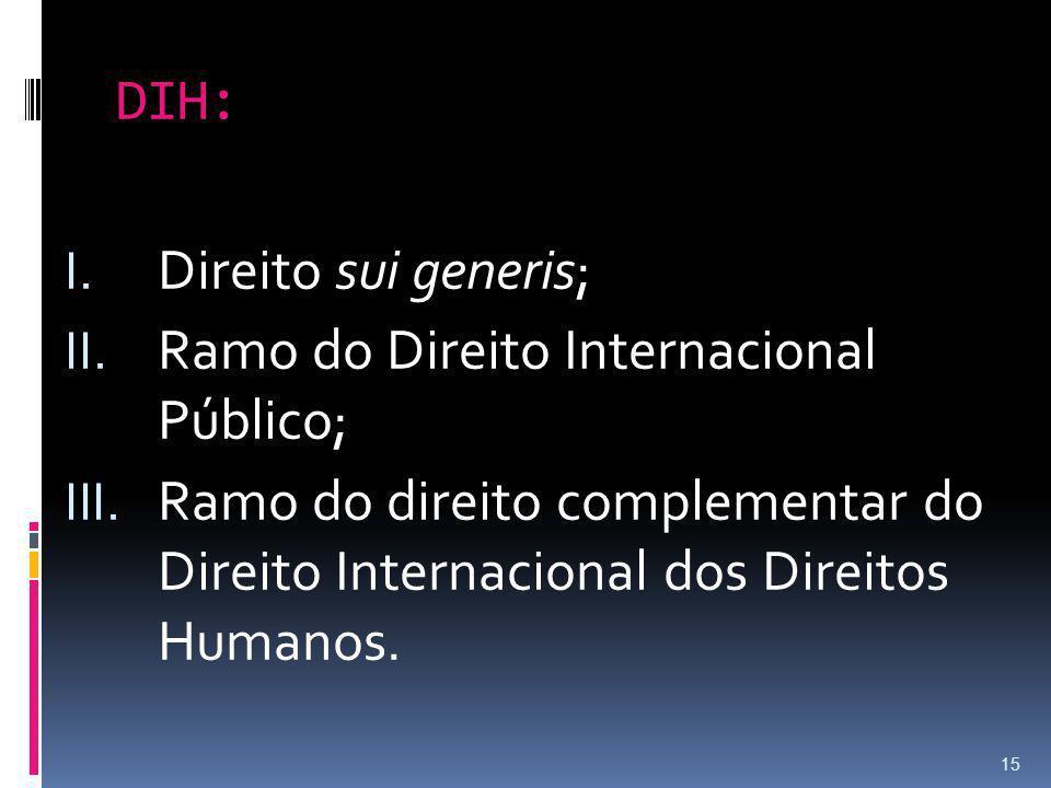 DIH: Direito sui generis; Ramo do Direito Internacional Público; Ramo do direito complementar do Direito Internacional dos Direitos Humanos.