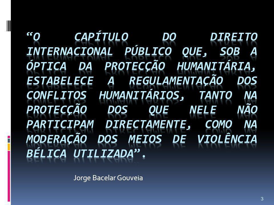 o capítulo do Direito Internacional Público que, sob a óptica da protecção humanitária, estabelece a regulamentação dos conflitos humanitários, tanto na protecção dos que nele não participam directamente, como na moderação dos meios de violência bélica utilizada .