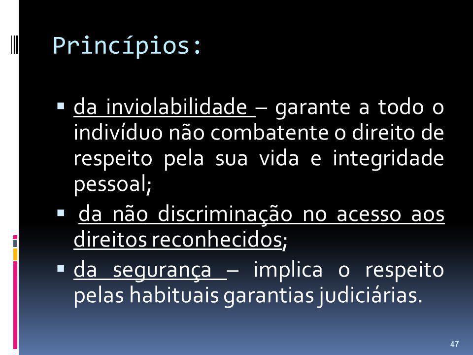 Princípios: da inviolabilidade – garante a todo o indivíduo não combatente o direito de respeito pela sua vida e integridade pessoal;