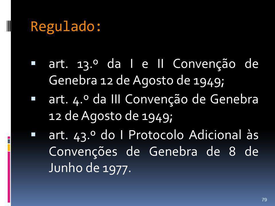 Regulado: art. 13.º da I e II Convenção de Genebra 12 de Agosto de 1949; art. 4.º da III Convenção de Genebra 12 de Agosto de 1949;