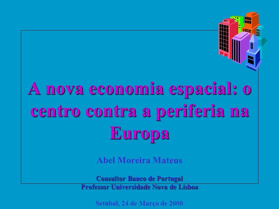 A nova economia espacial: o centro contra a periferia na Europa Abel Moreira Mateus Consultor Banco de Portugal Professor Universidade Nova de Lisboa Setúbal, 24 de Março de 2000