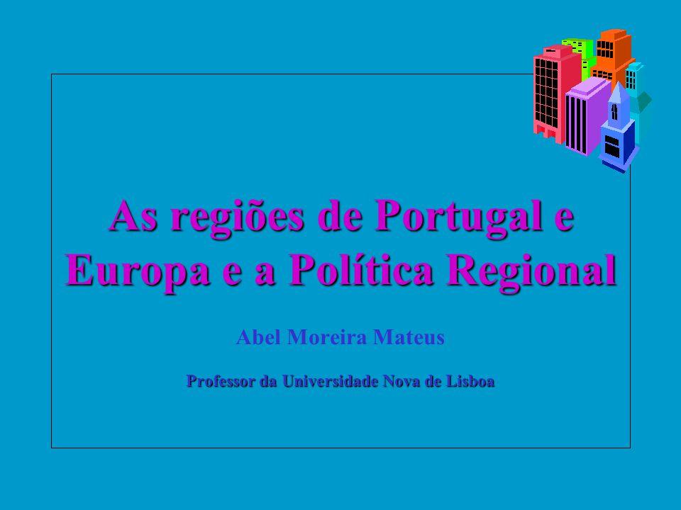 As regiões de Portugal e Europa e a Política Regional Abel Moreira Mateus Professor da Universidade Nova de Lisboa