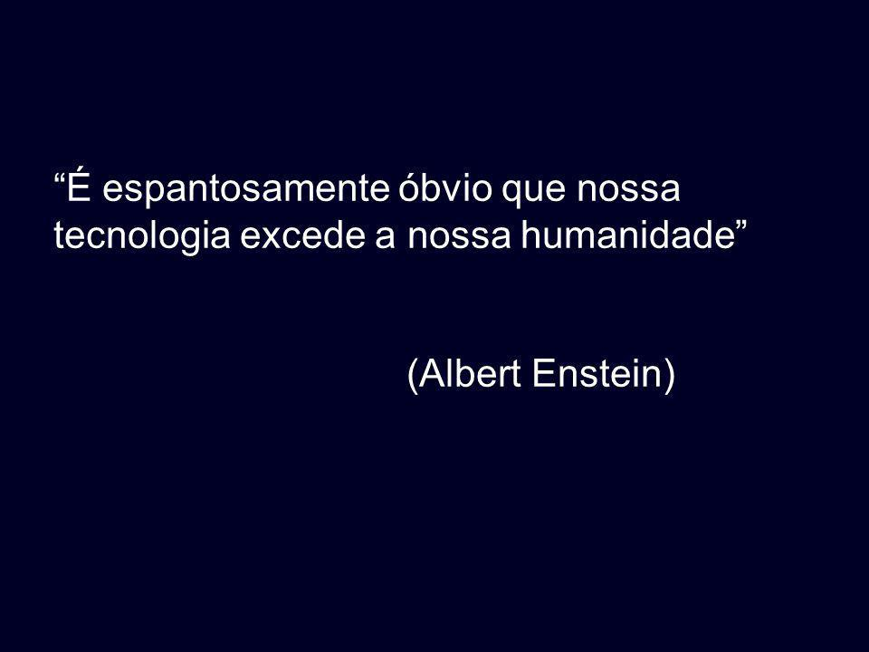 É espantosamente óbvio que nossa tecnologia excede a nossa humanidade (Albert Enstein)