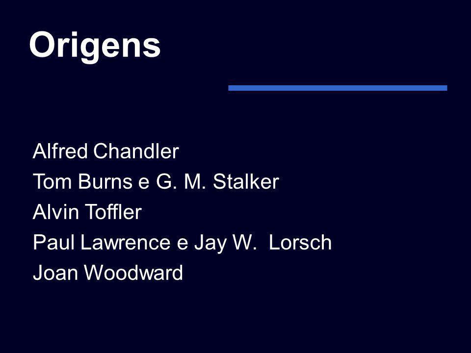 Origens Alfred Chandler Tom Burns e G. M. Stalker Alvin Toffler
