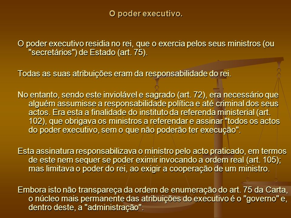 O poder executivo. O poder executivo residia no rei, que o exercia pelos seus ministros (ou secretários ) de Estado (art. 75).
