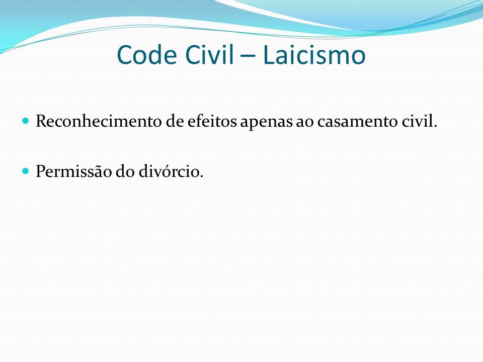 Code Civil – Laicismo Reconhecimento de efeitos apenas ao casamento civil. Permissão do divórcio.