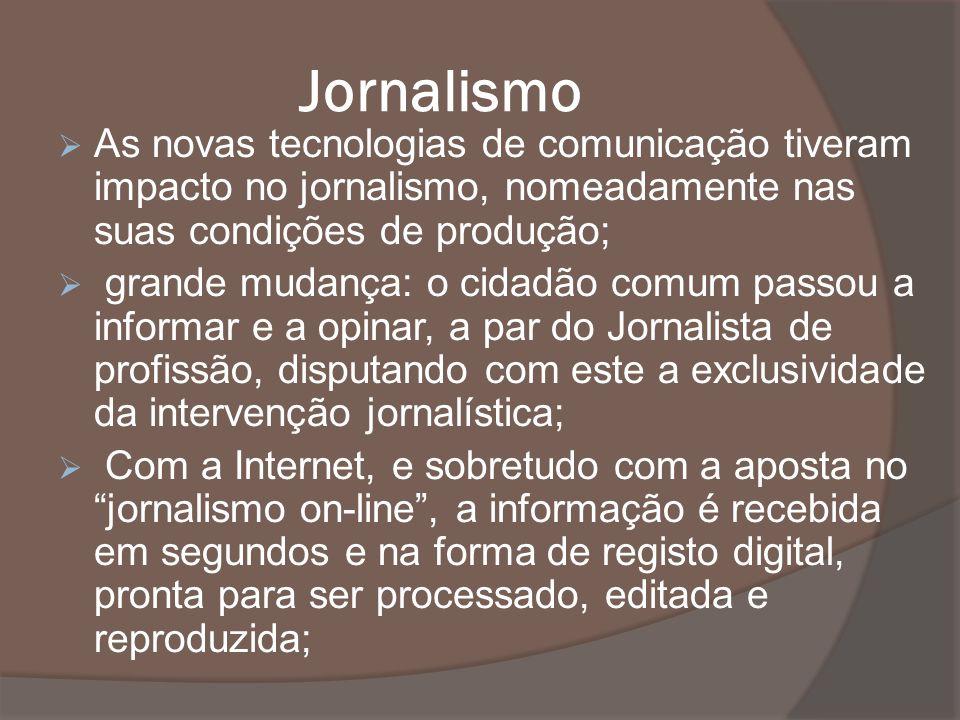 Jornalismo As novas tecnologias de comunicação tiveram impacto no jornalismo, nomeadamente nas suas condições de produção;