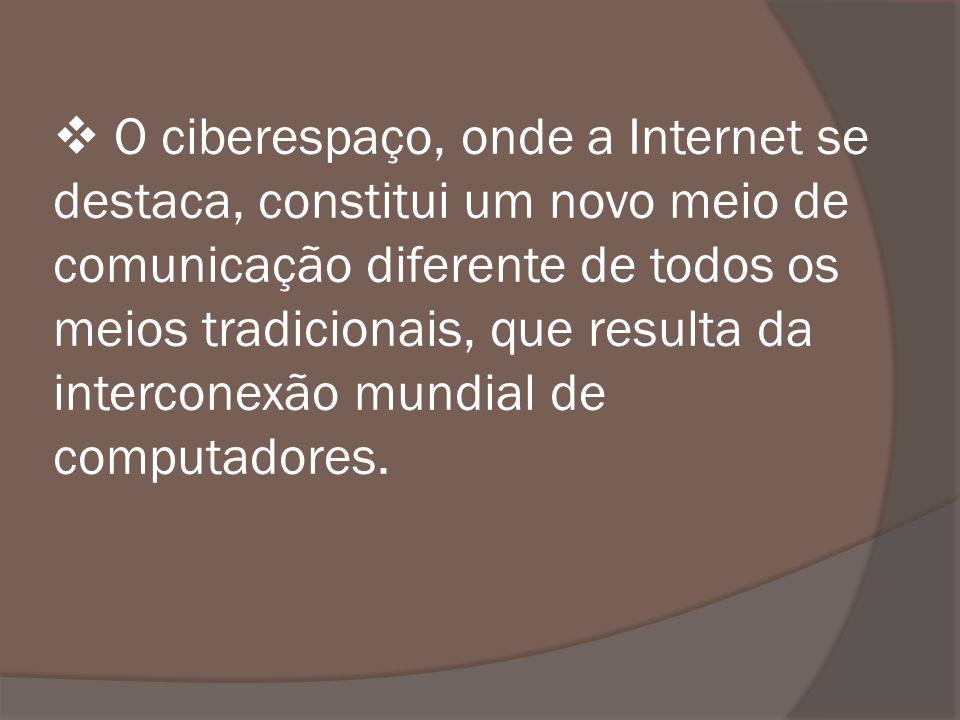 O ciberespaço, onde a Internet se destaca, constitui um novo meio de comunicação diferente de todos os meios tradicionais, que resulta da interconexão mundial de computadores.