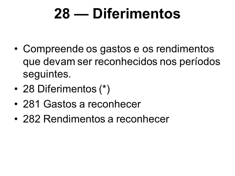 28 — Diferimentos Compreende os gastos e os rendimentos que devam ser reconhecidos nos períodos seguintes.