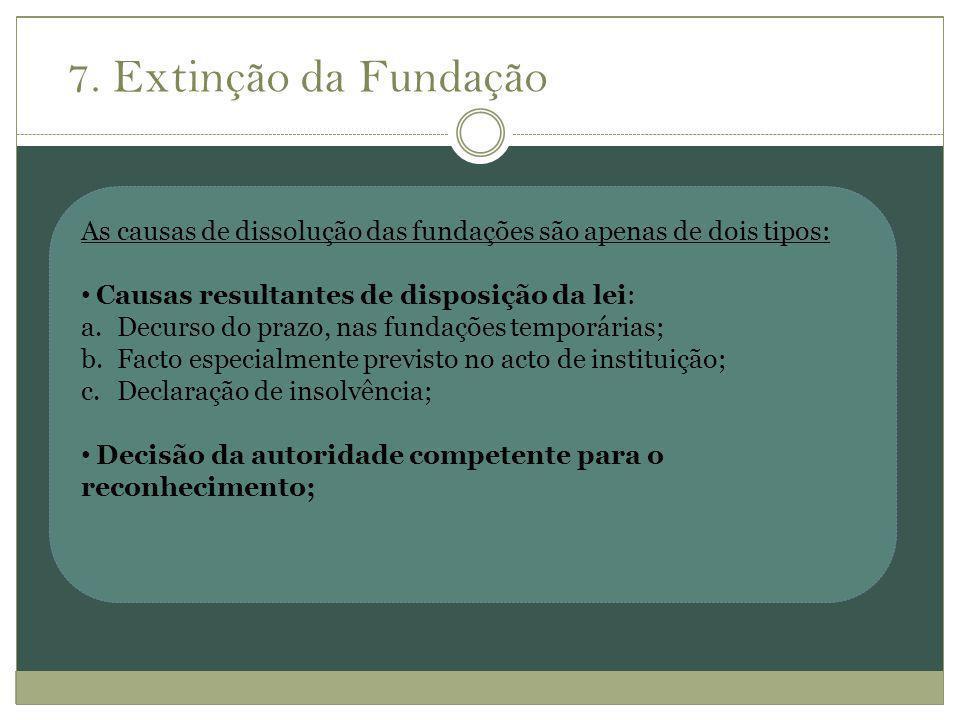 7. Extinção da Fundação As causas de dissolução das fundações são apenas de dois tipos: Causas resultantes de disposição da lei: