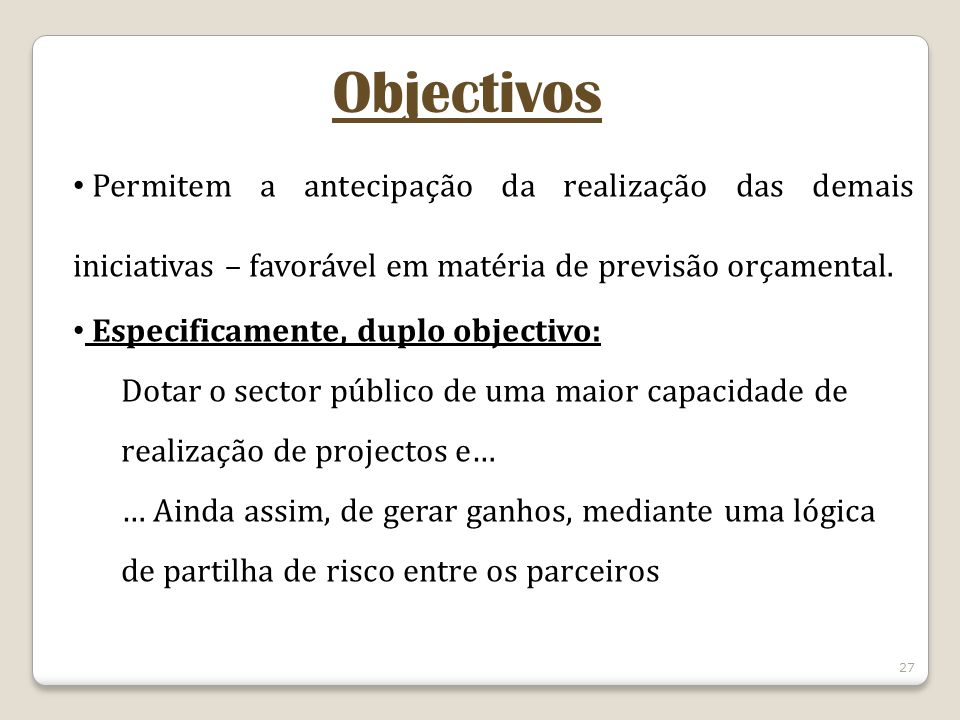 Objectivos Permitem a antecipação da realização das demais iniciativas – favorável em matéria de previsão orçamental.