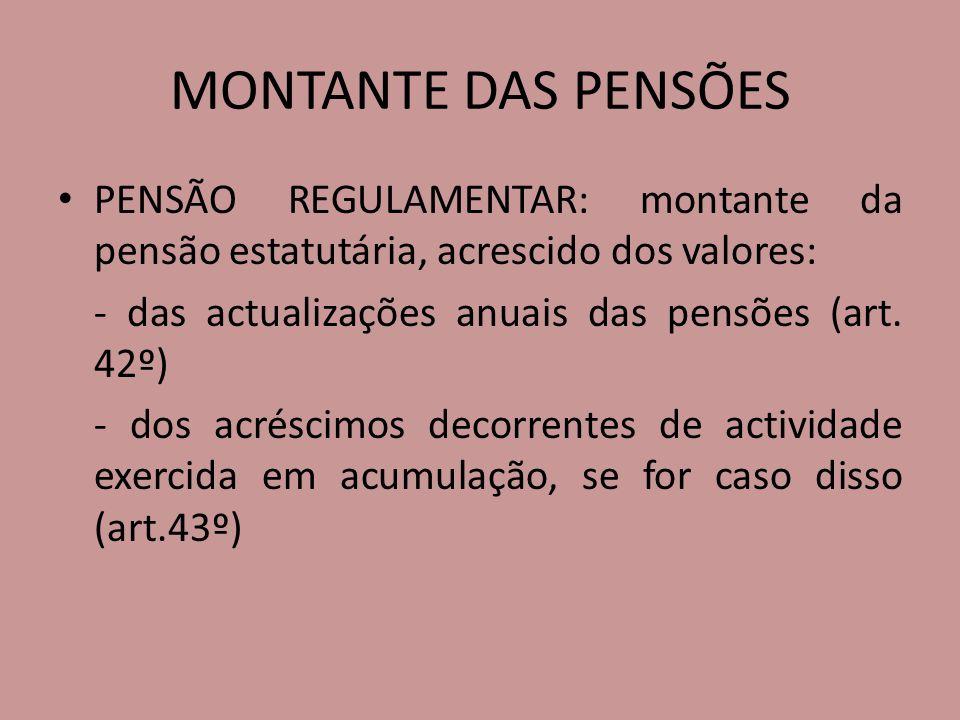 MONTANTE DAS PENSÕES PENSÃO REGULAMENTAR: montante da pensão estatutária, acrescido dos valores: - das actualizações anuais das pensões (art. 42º)