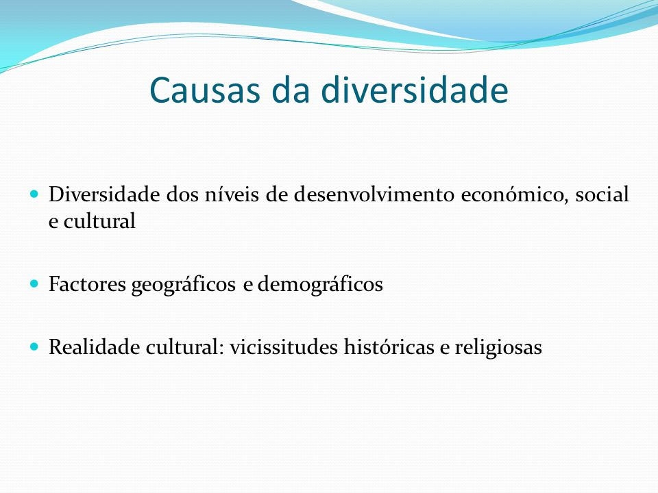 Causas da diversidade Diversidade dos níveis de desenvolvimento económico, social e cultural. Factores geográficos e demográficos.