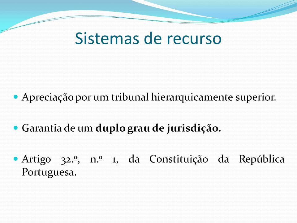 Sistemas de recurso Apreciação por um tribunal hierarquicamente superior. Garantia de um duplo grau de jurisdição.