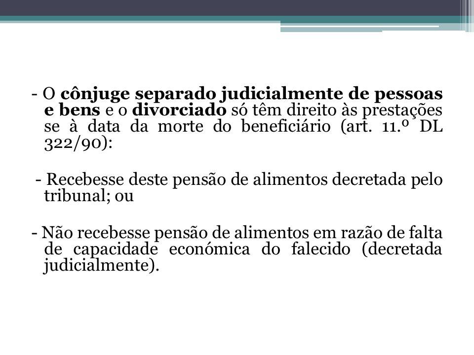 - O cônjuge separado judicialmente de pessoas e bens e o divorciado só têm direito às prestações se à data da morte do beneficiário (art. 11.º DL 322/90):