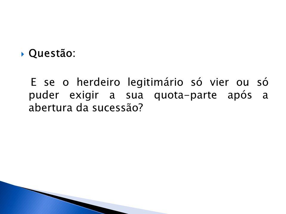 Questão: E se o herdeiro legitimário só vier ou só puder exigir a sua quota-parte após a abertura da sucessão