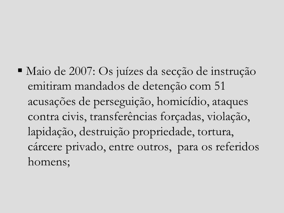  Maio de 2007: Os juízes da secção de instrução emitiram mandados de detenção com 51 acusações de perseguição, homicídio, ataques contra civis, transferências forçadas, violação, lapidação, destruição propriedade, tortura, cárcere privado, entre outros, para os referidos homens;