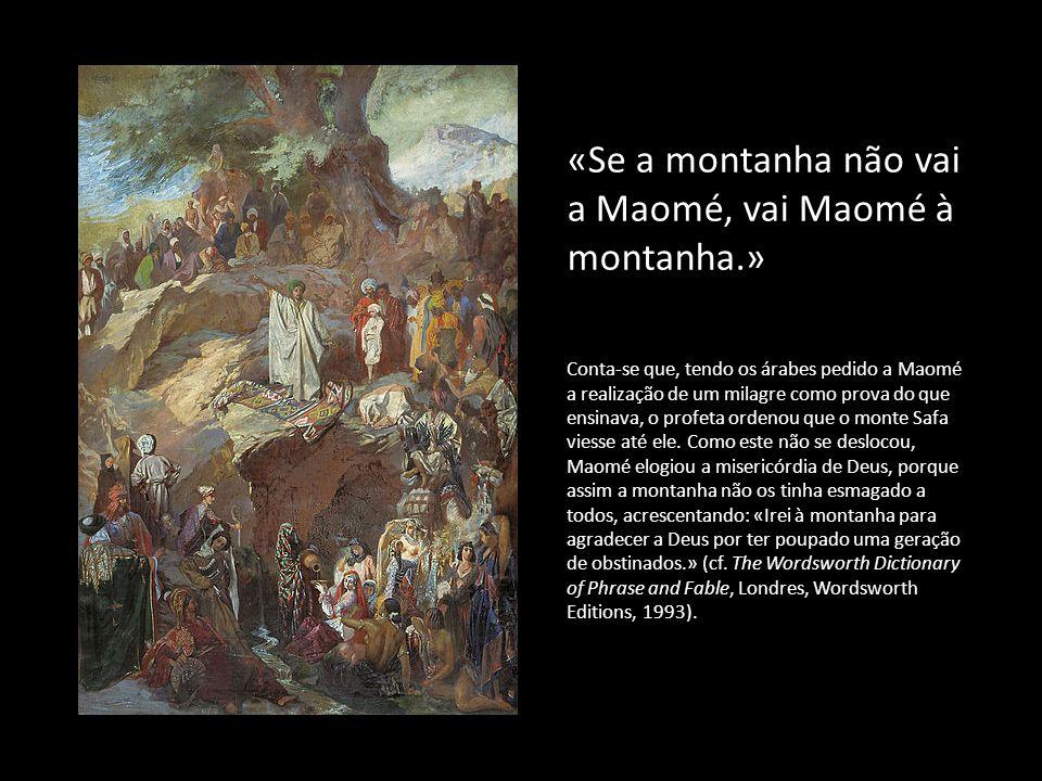 «Se a montanha não vai a Maomé, vai Maomé à montanha.»