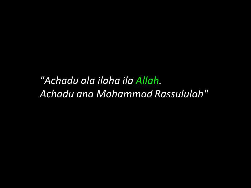 Achadu ala ilaha ila Allah. Achadu ana Mohammad Rassululah