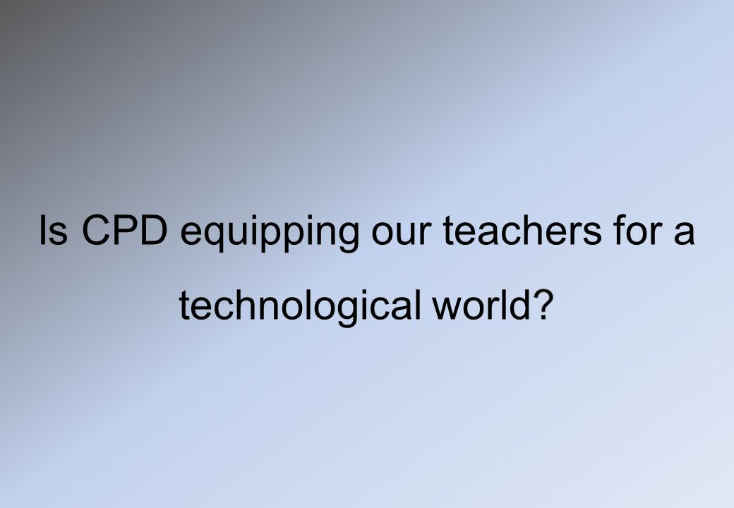 Is CPD equipping our teachers for a technological world