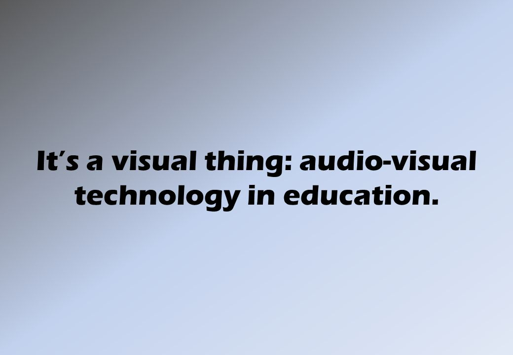 It's a visual thing: audio-visual technology in education.