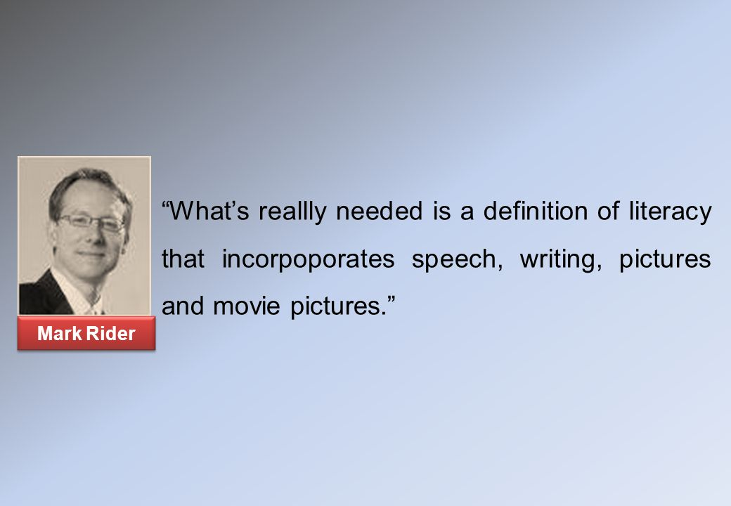 Mark Rider What's reallly needed is a definition of literacy that incorpoporates speech, writing, pictures and movie pictures.