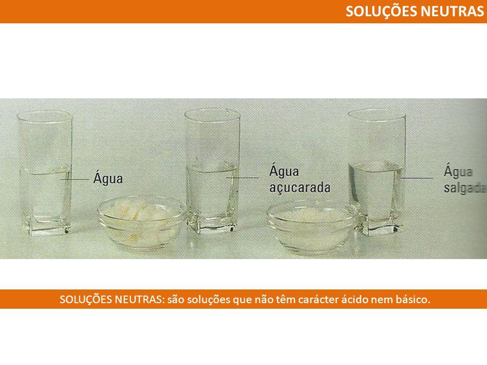 SOLUÇÕES NEUTRAS: são soluções que não têm carácter ácido nem básico.