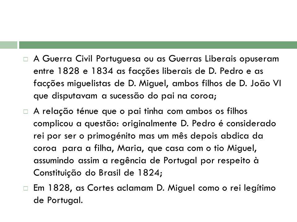 A Guerra Civil Portuguesa ou as Guerras Liberais opuseram entre 1828 e 1834 as facções liberais de D. Pedro e as facções miguelistas de D. Miguel, ambos filhos de D. João VI que disputavam a sucessão do pai na coroa;