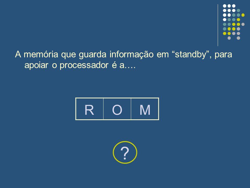 A memória que guarda informação em standby , para apoiar o processador é a….