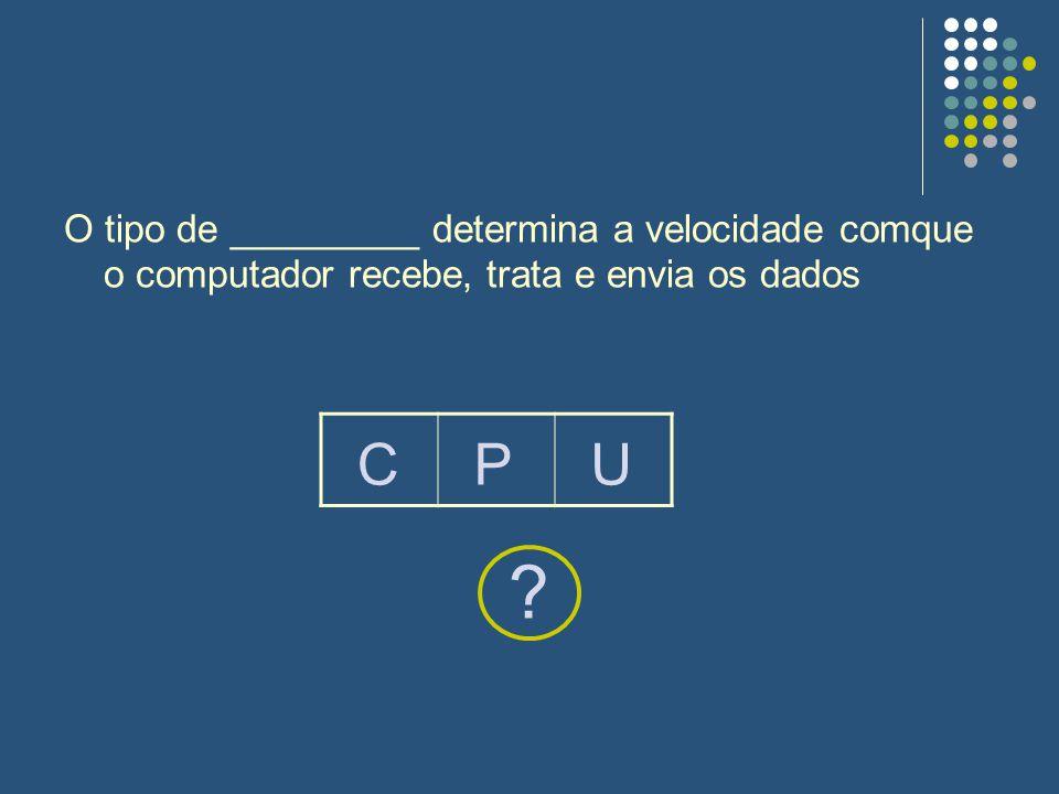 O tipo de _________ determina a velocidade comque o computador recebe, trata e envia os dados