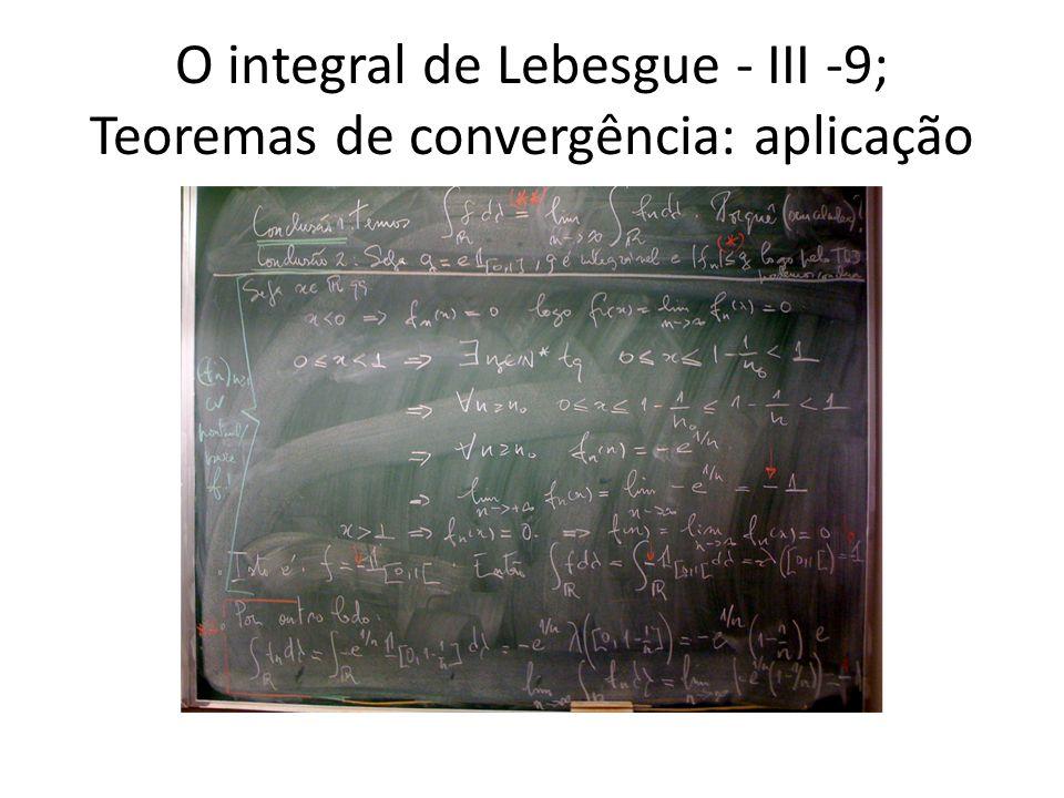 O integral de Lebesgue - III -9; Teoremas de convergência: aplicação