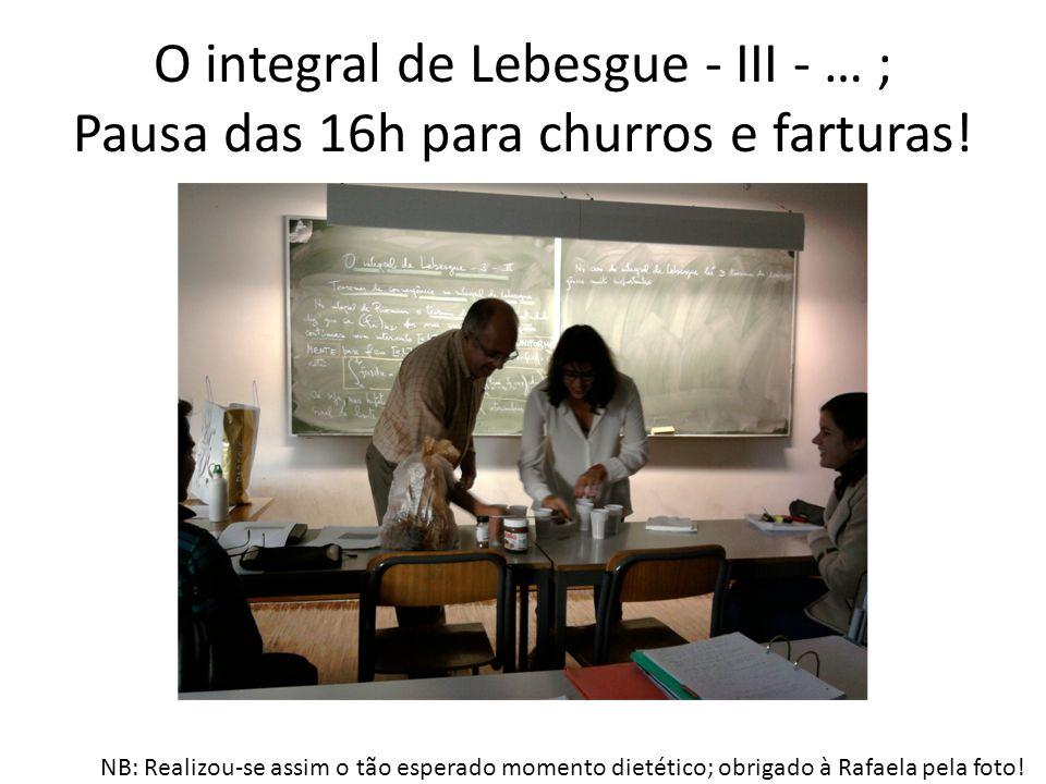 O integral de Lebesgue - III - … ; Pausa das 16h para churros e farturas!