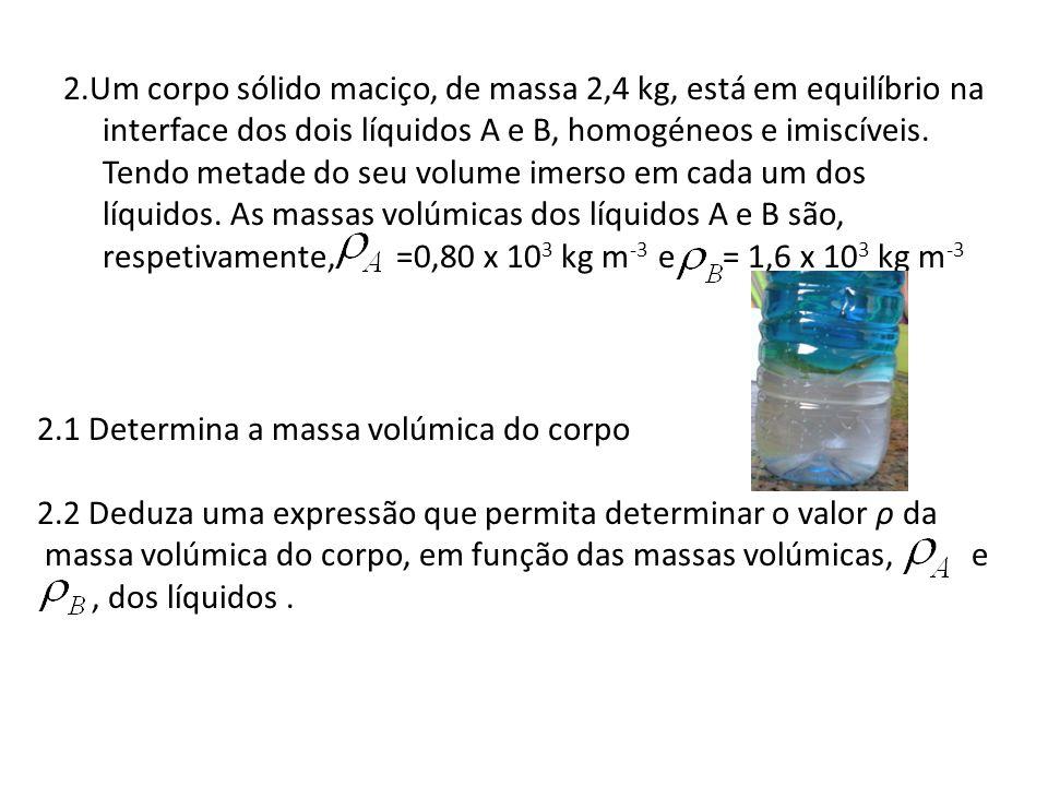 2.Um corpo sólido maciço, de massa 2,4 kg, está em equilíbrio na interface dos dois líquidos A e B, homogéneos e imiscíveis. Tendo metade do seu volume imerso em cada um dos líquidos. As massas volúmicas dos líquidos A e B são, respetivamente, =0,80 x 103 kg m-3 e = 1,6 x 103 kg m-3